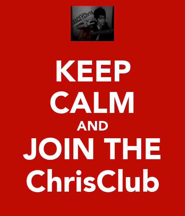 KEEP CALM AND JOIN THE ChrisClub