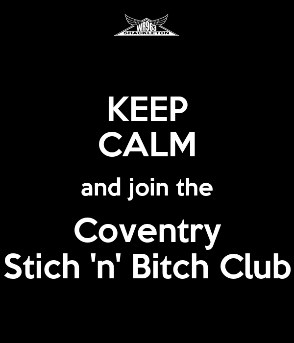 KEEP CALM and join the Coventry Stich 'n' Bitch Club