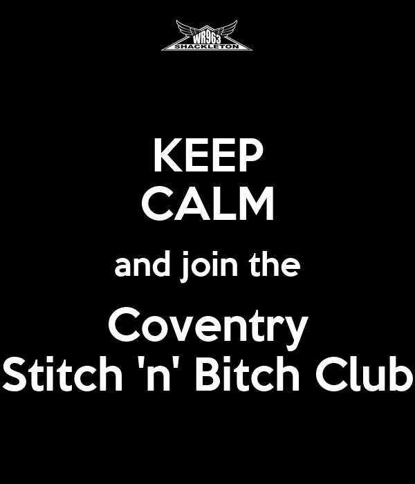 KEEP CALM and join the Coventry Stitch 'n' Bitch Club