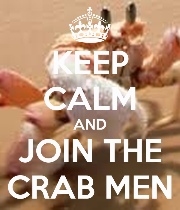 KEEP CALM AND JOIN THE CRAB MEN