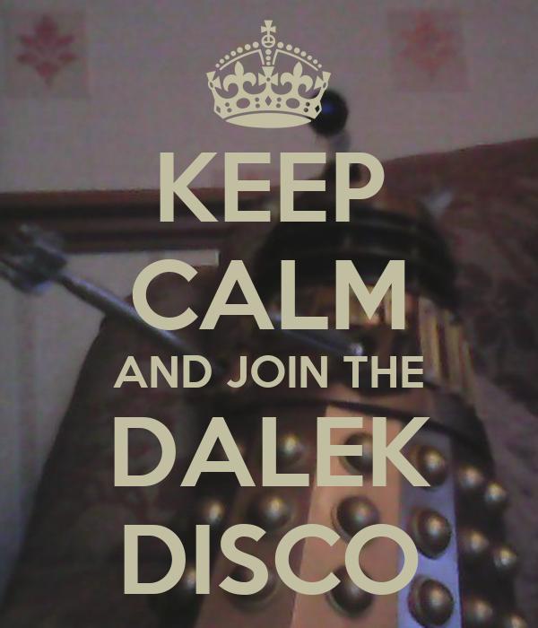 KEEP CALM AND JOIN THE DALEK DISCO
