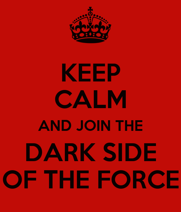 KEEP CALM AND JOIN THE DARK SIDE OF THE FORCE