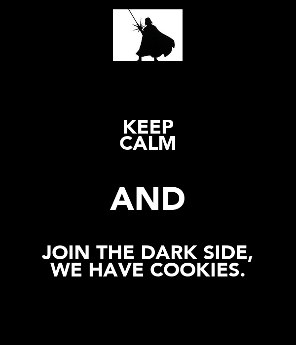 KEEP CALM AND JOIN THE DARK SIDE, WE HAVE COOKIES.