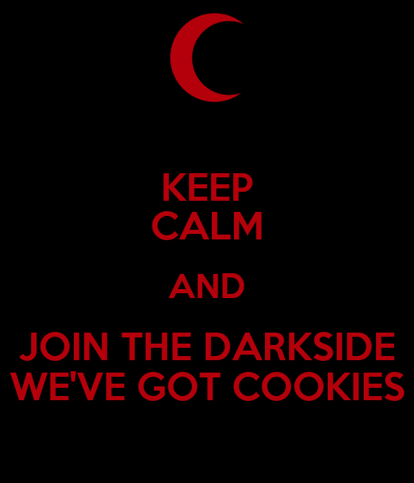 KEEP CALM AND JOIN THE DARKSIDE WE'VE GOT COOKIES