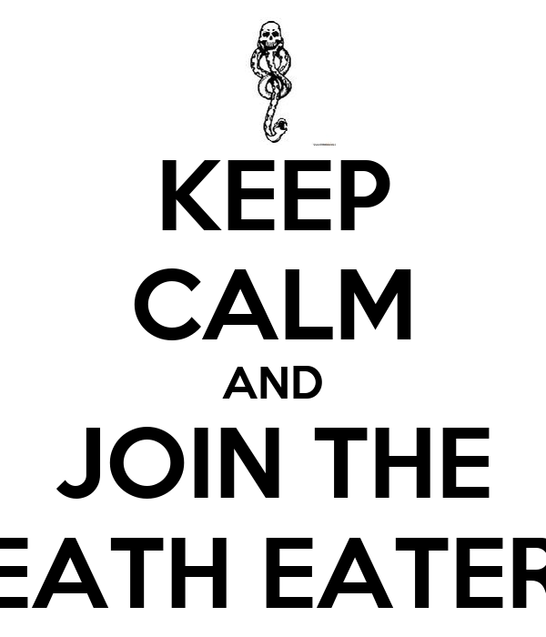 KEEP CALM AND JOIN THE DEATH EATERS.