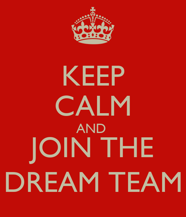KEEP CALM AND  JOIN THE DREAM TEAM