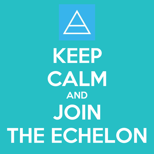 KEEP CALM AND JOIN THE ECHELON