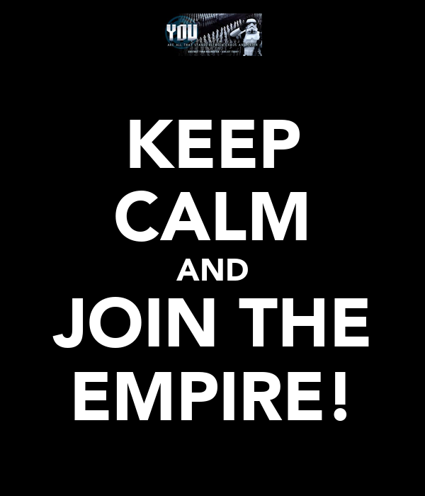 KEEP CALM AND JOIN THE EMPIRE!