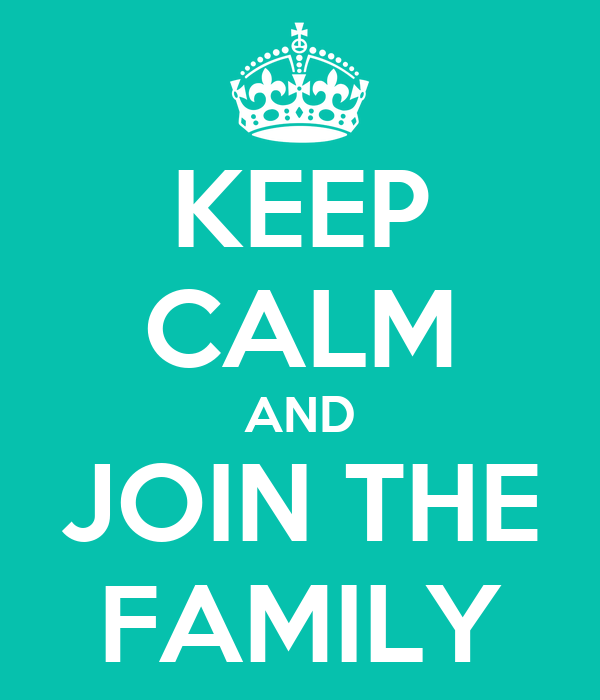 KEEP CALM AND JOIN THE FAMILY