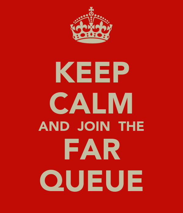 KEEP CALM AND  JOIN  THE FAR QUEUE