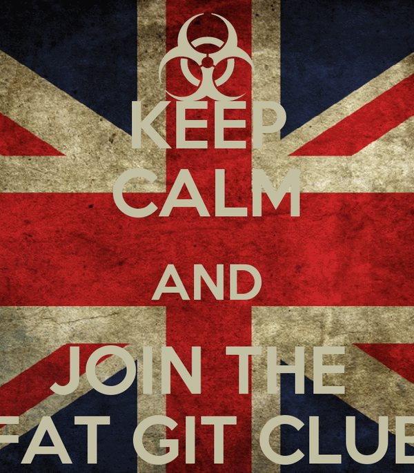 KEEP CALM AND JOIN THE  FAT GIT CLUB