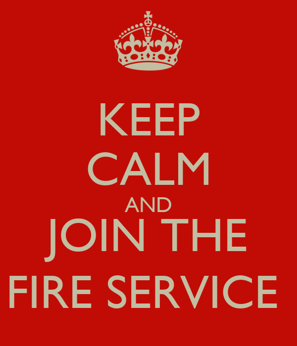 KEEP CALM AND JOIN THE FIRE SERVICE