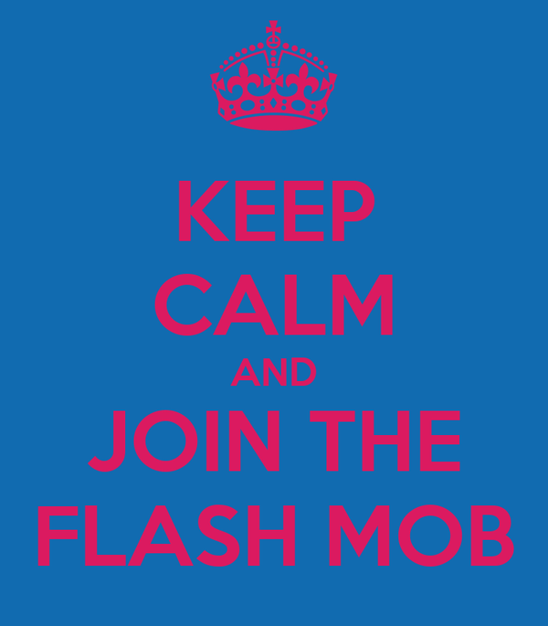 KEEP CALM AND JOIN THE FLASH MOB