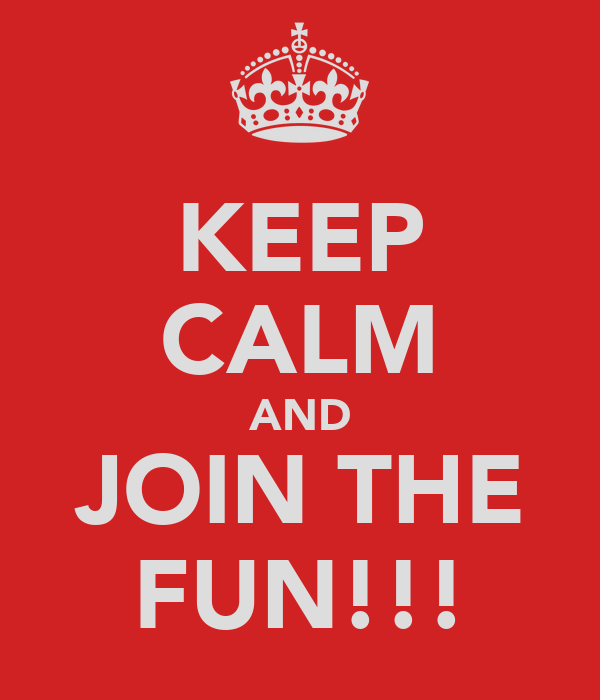 KEEP CALM AND JOIN THE FUN!!!