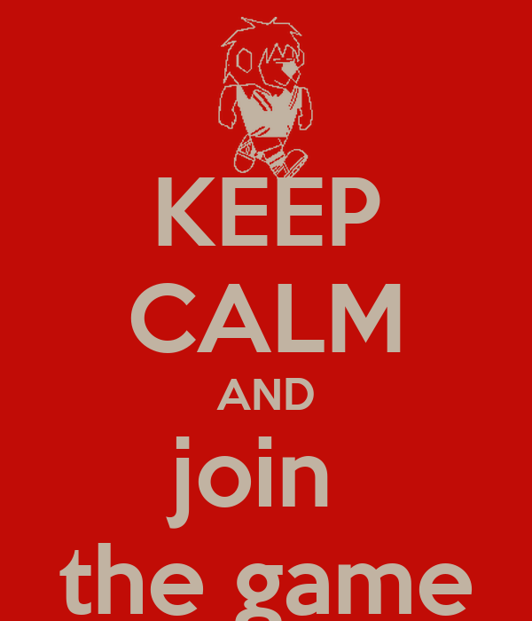 KEEP CALM AND join  the game
