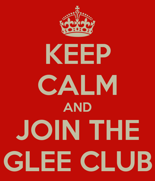 KEEP CALM AND JOIN THE GLEE CLUB