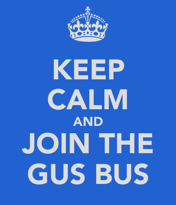 KEEP CALM AND JOIN THE GUS BUS
