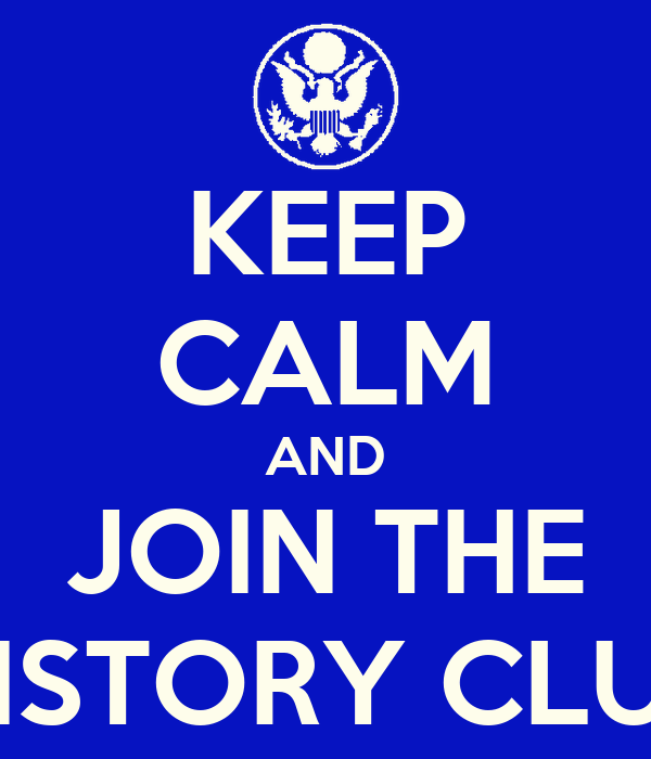 KEEP CALM AND JOIN THE HISTORY CLUB