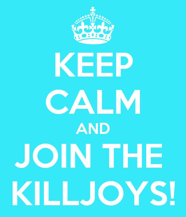KEEP CALM AND JOIN THE  KILLJOYS!