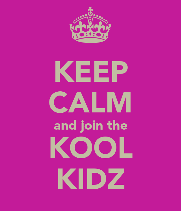 KEEP CALM and join the KOOL KIDZ