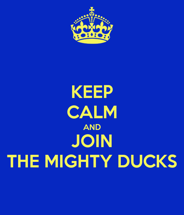KEEP CALM AND JOIN THE MIGHTY DUCKS