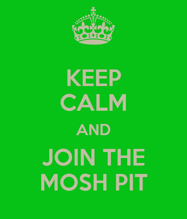 KEEP CALM AND JOIN THE MOSH PIT