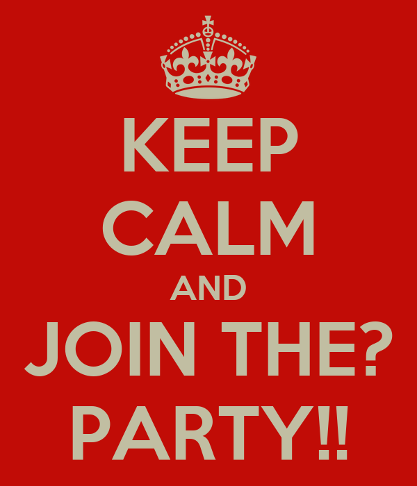 KEEP CALM AND JOIN THE? PARTY!!