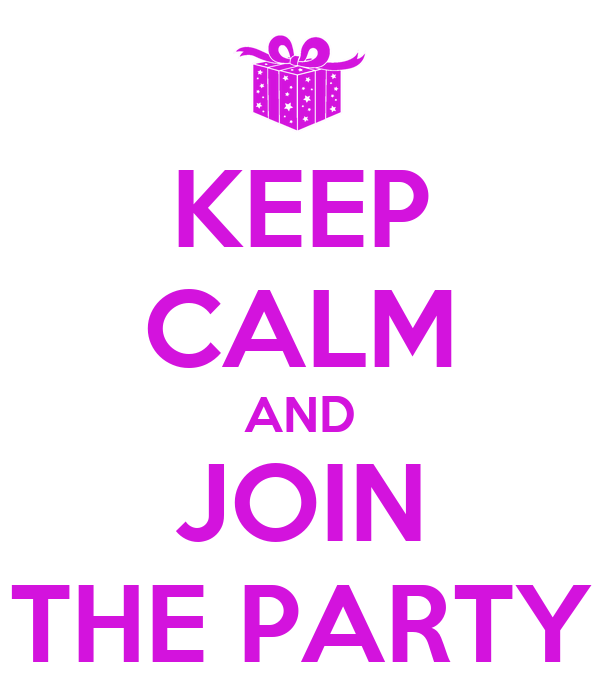 KEEP CALM AND JOIN THE PARTY