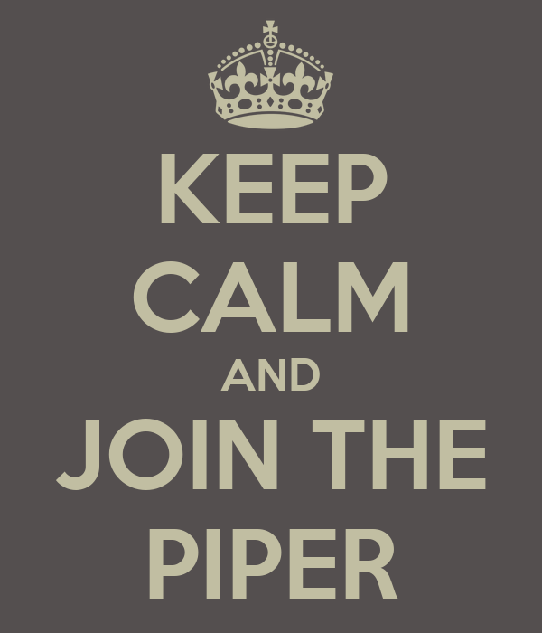 KEEP CALM AND JOIN THE PIPER