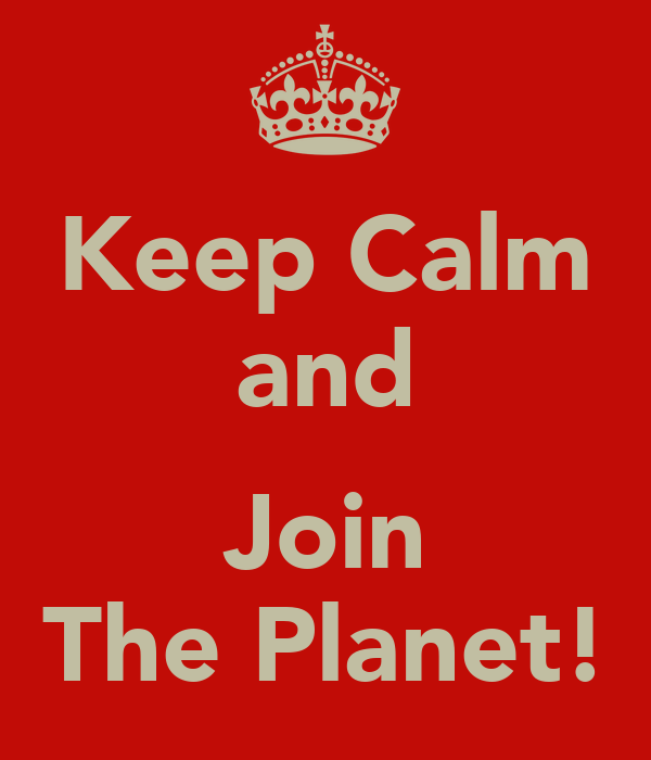 Keep Calm and  Join The Planet!