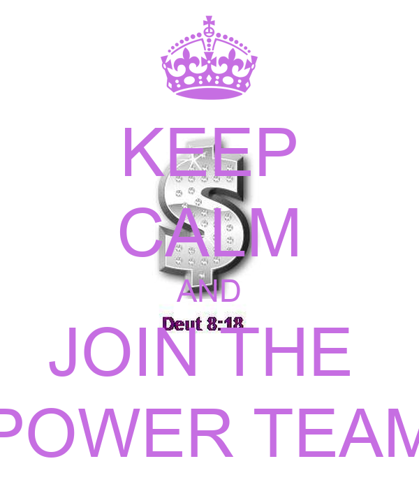 KEEP CALM AND JOIN THE  POWER TEAM