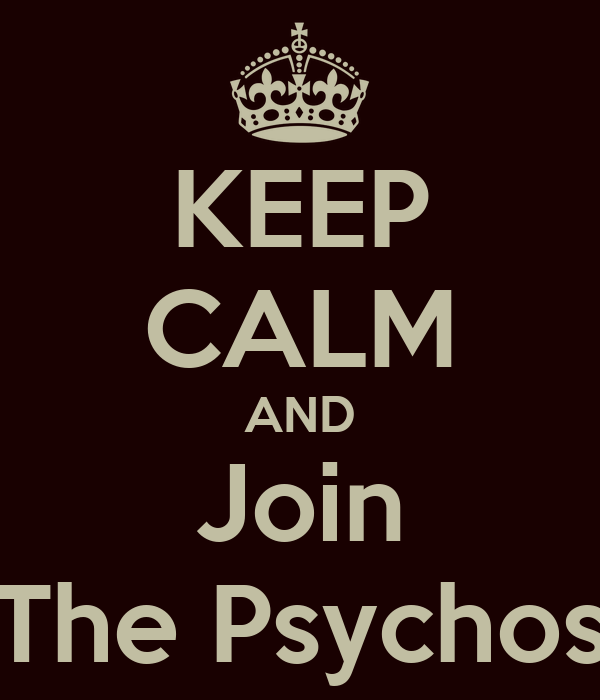 KEEP CALM AND Join The Psychos