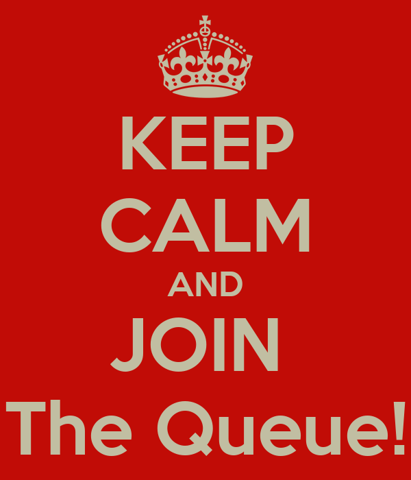 KEEP CALM AND JOIN  The Queue!