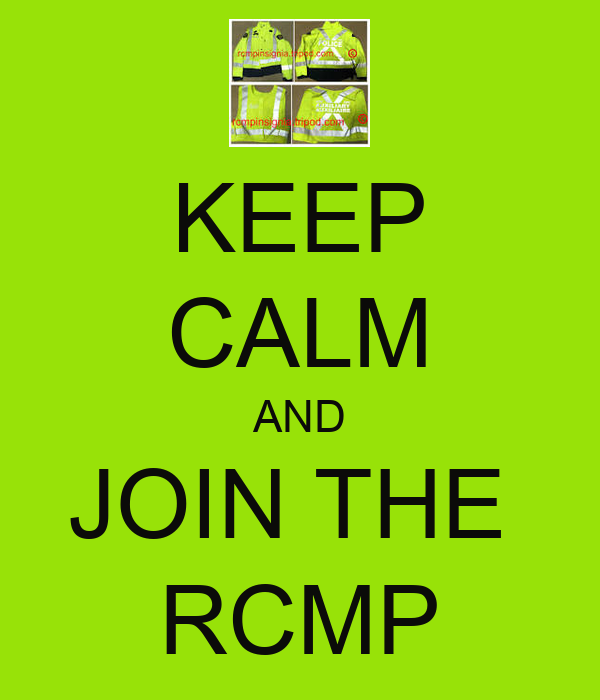 KEEP CALM AND JOIN THE  RCMP