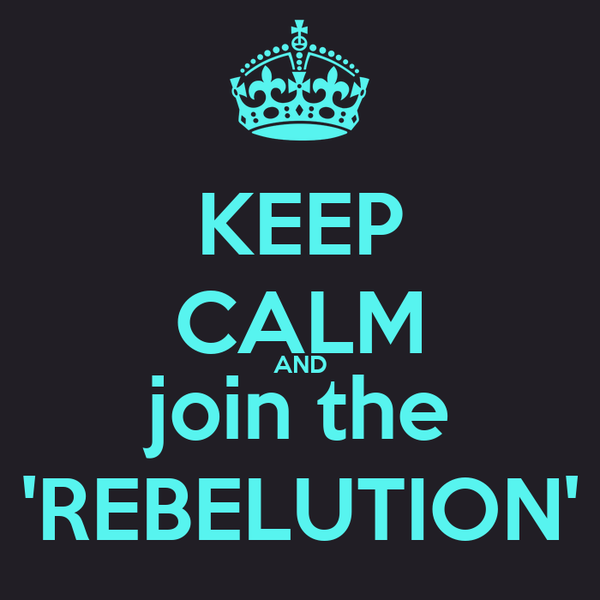 KEEP CALM AND join the 'REBELUTION'
