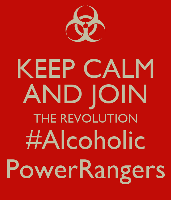 KEEP CALM AND JOIN THE REVOLUTION #Alcoholic PowerRangers