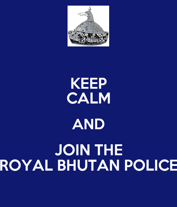 KEEP CALM AND JOIN THE ROYAL BHUTAN POLICE