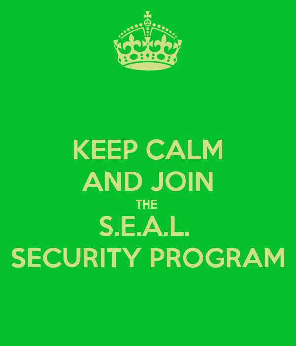 KEEP CALM AND JOIN THE  S.E.A.L.  SECURITY PROGRAM