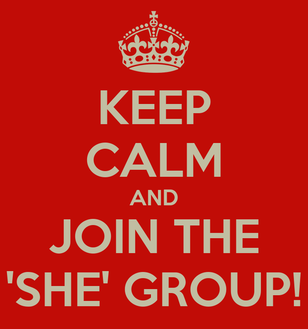 KEEP CALM AND JOIN THE 'SHE' GROUP!