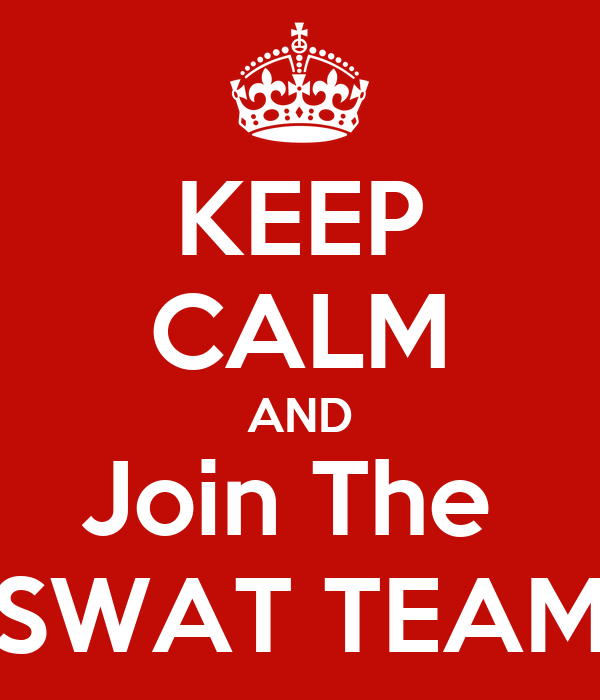 KEEP CALM AND Join The  SWAT TEAM
