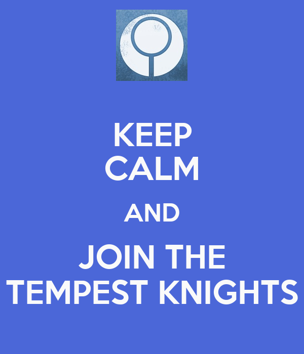 KEEP CALM AND JOIN THE TEMPEST KNIGHTS