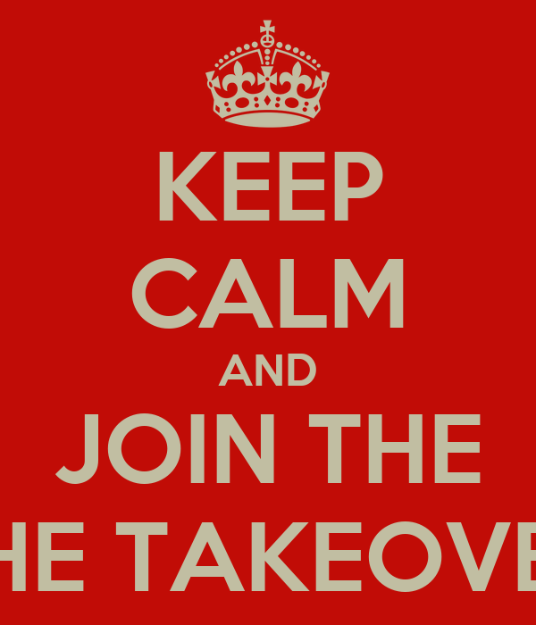 KEEP CALM AND JOIN THE THE TAKEOVER