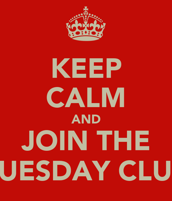 KEEP CALM AND JOIN THE TUESDAY CLUB