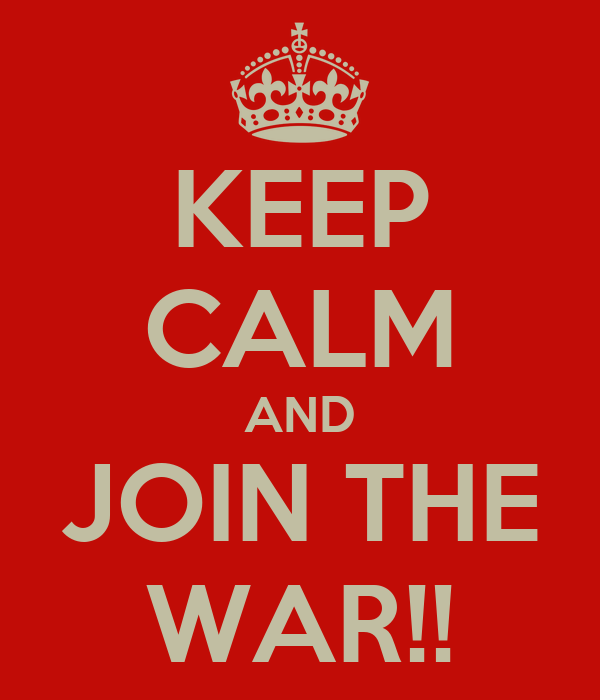 KEEP CALM AND JOIN THE WAR!!