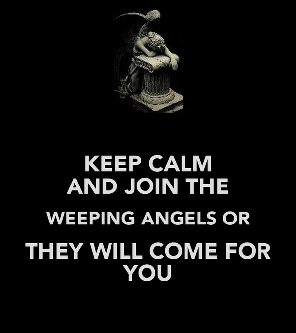 KEEP CALM AND JOIN THE WEEPING ANGELS OR THEY WILL COME FOR YOU