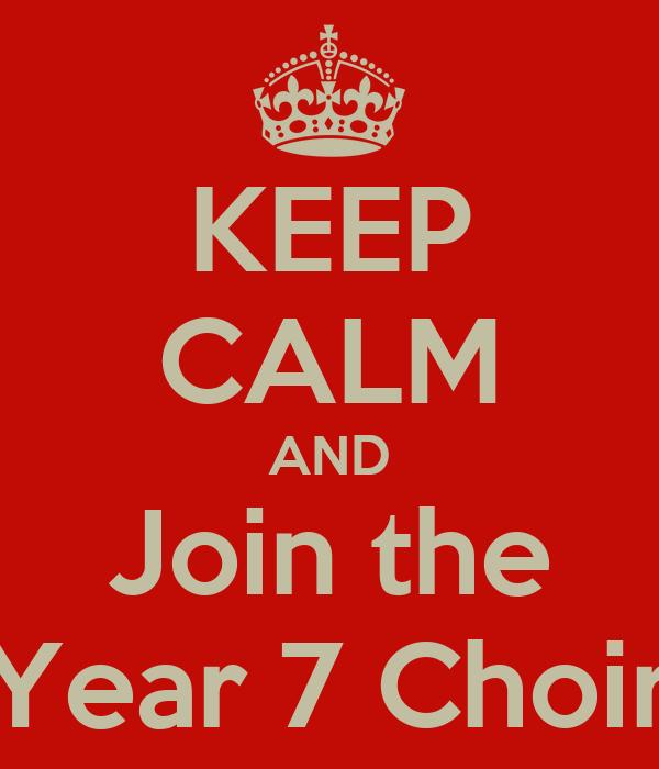 KEEP CALM AND Join the Year 7 Choir