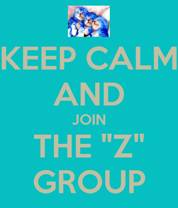 "KEEP CALM AND JOIN THE ""Z"" GROUP"