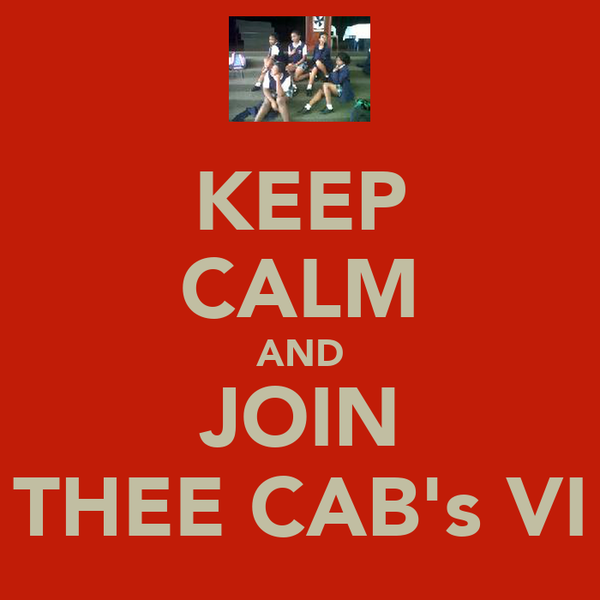 KEEP CALM AND JOIN THEE CAB's VI