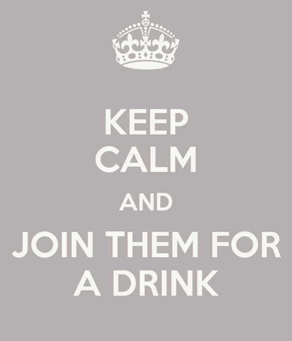 KEEP CALM AND JOIN THEM FOR A DRINK