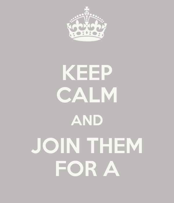 KEEP CALM AND JOIN THEM FOR A